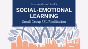 Trauma-Informed Toolkit: SEL – Small-Group SEL Facilitation